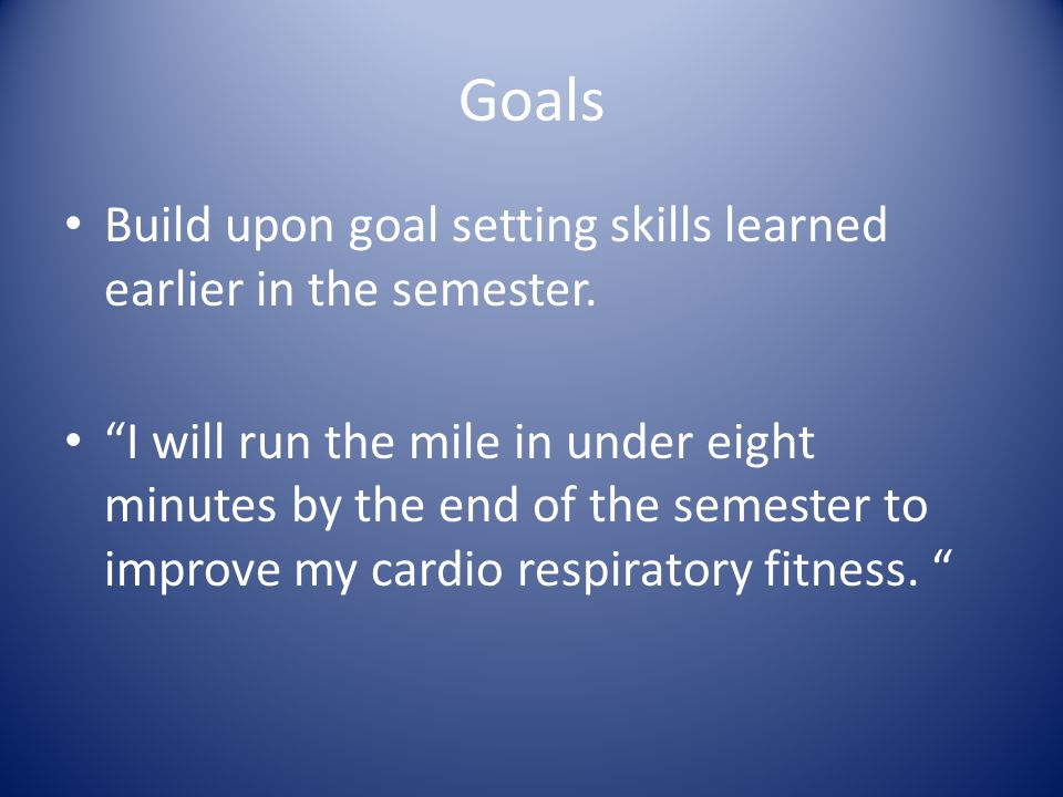Goals Build upon goal setting skills learned earlier in the semester.