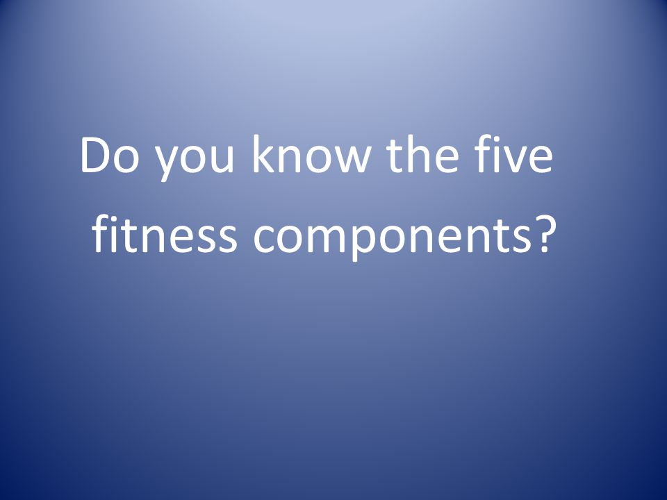 Do you know the five fitness components