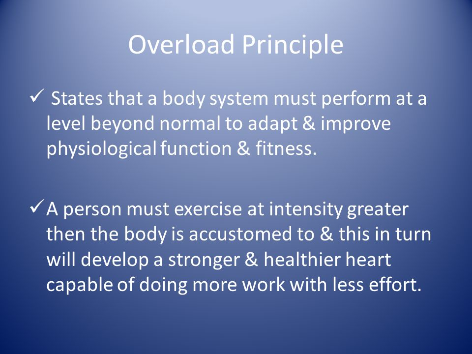 Overload Principle States that a body system must perform at a level beyond normal to adapt & improve physiological function & fitness.