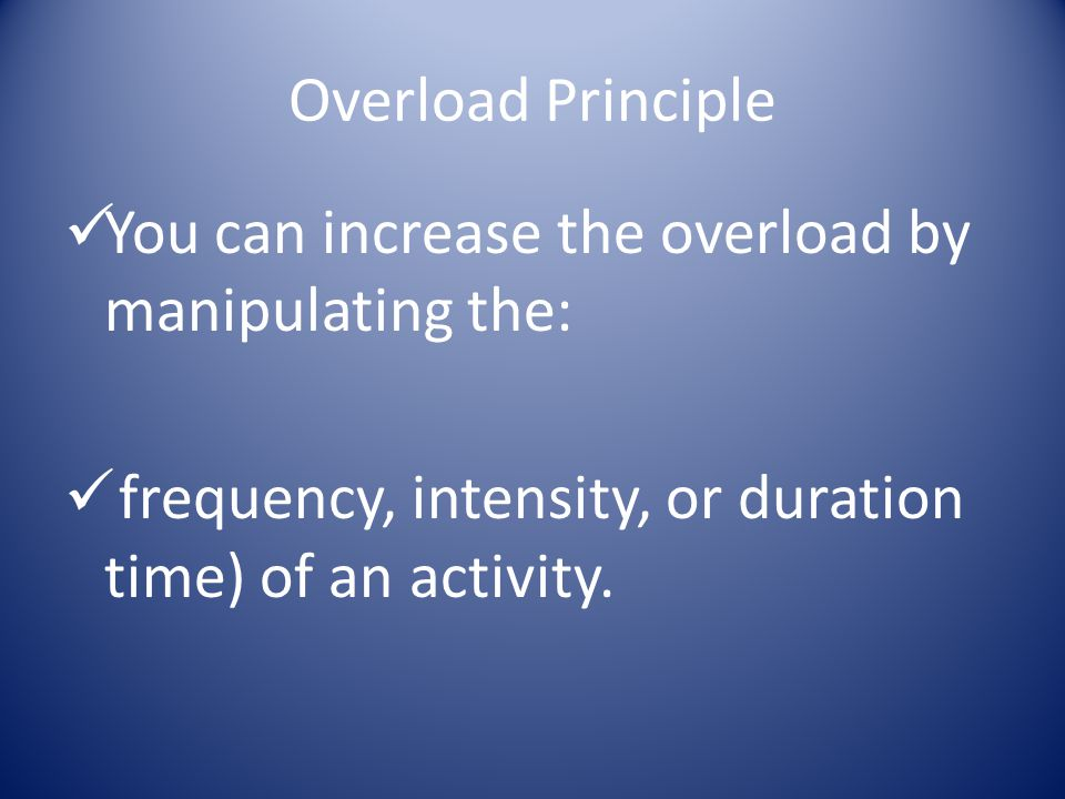 Overload Principle You can increase the overload by manipulating the: frequency, intensity, or duration time) of an activity.
