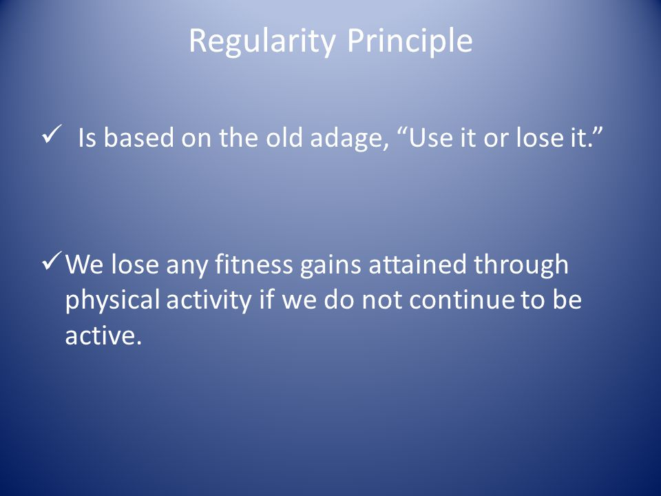Regularity Principle Is based on the old adage, Use it or lose it.