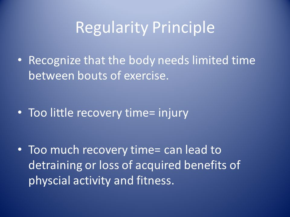 Regularity Principle Recognize that the body needs limited time between bouts of exercise. Too little recovery time= injury.