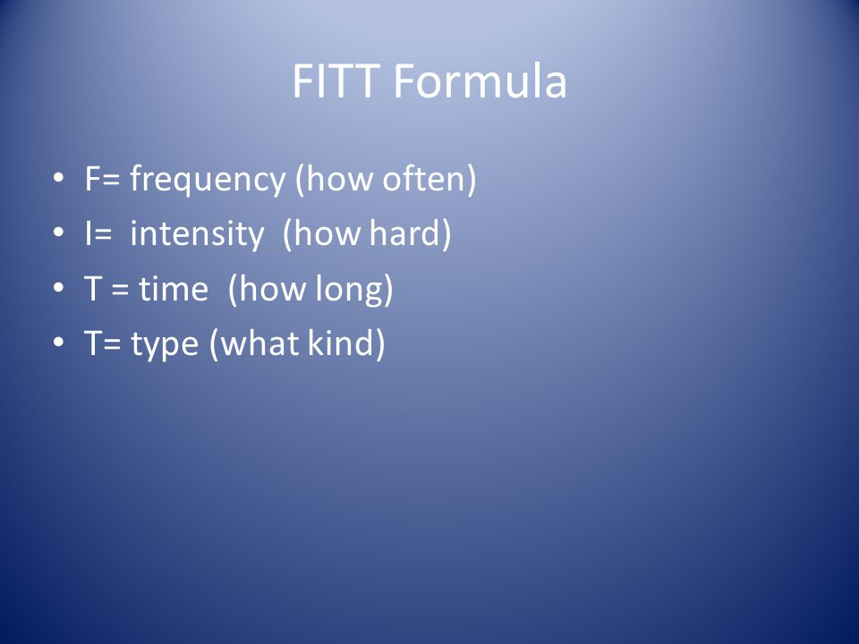 FITT Formula F= frequency (how often) I= intensity (how hard)