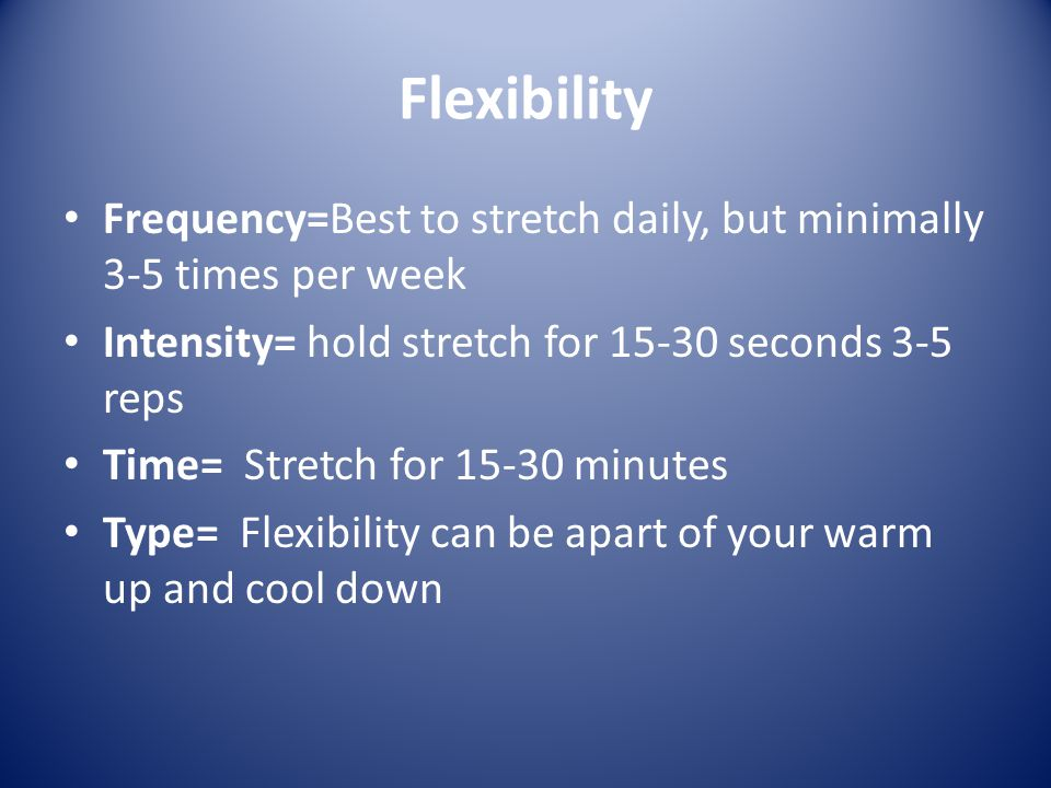 Flexibility Frequency=Best to stretch daily, but minimally 3-5 times per week. Intensity= hold stretch for 15-30 seconds 3-5 reps.