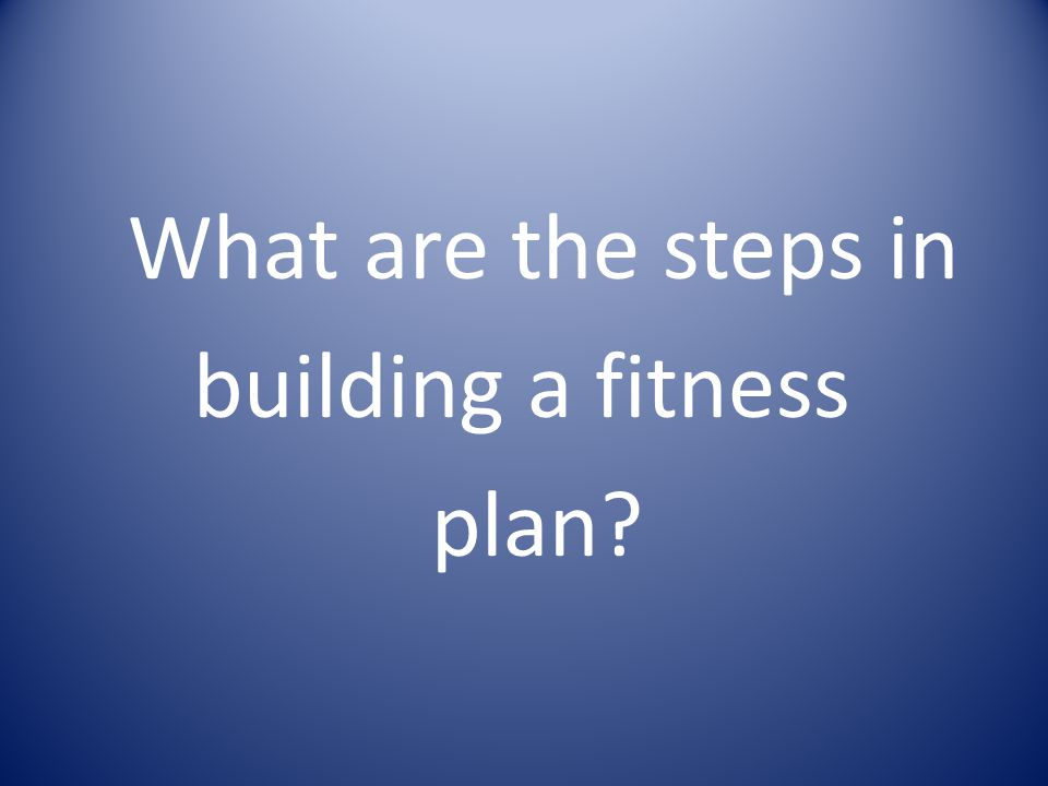 What are the steps in building a fitness plan