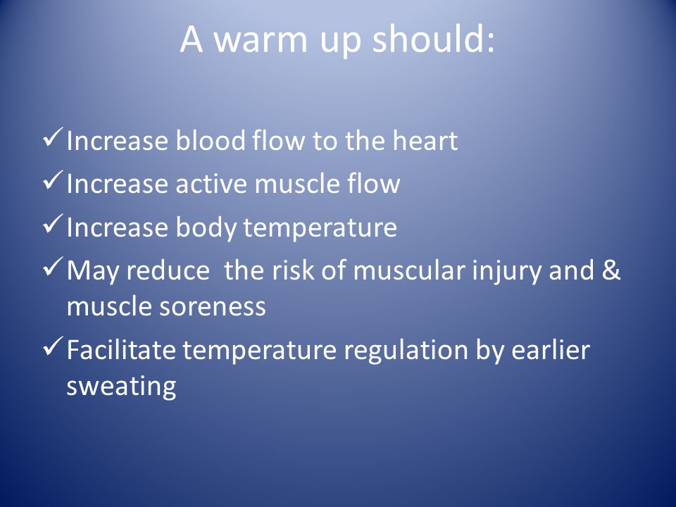A warm up should: Increase blood flow to the heart