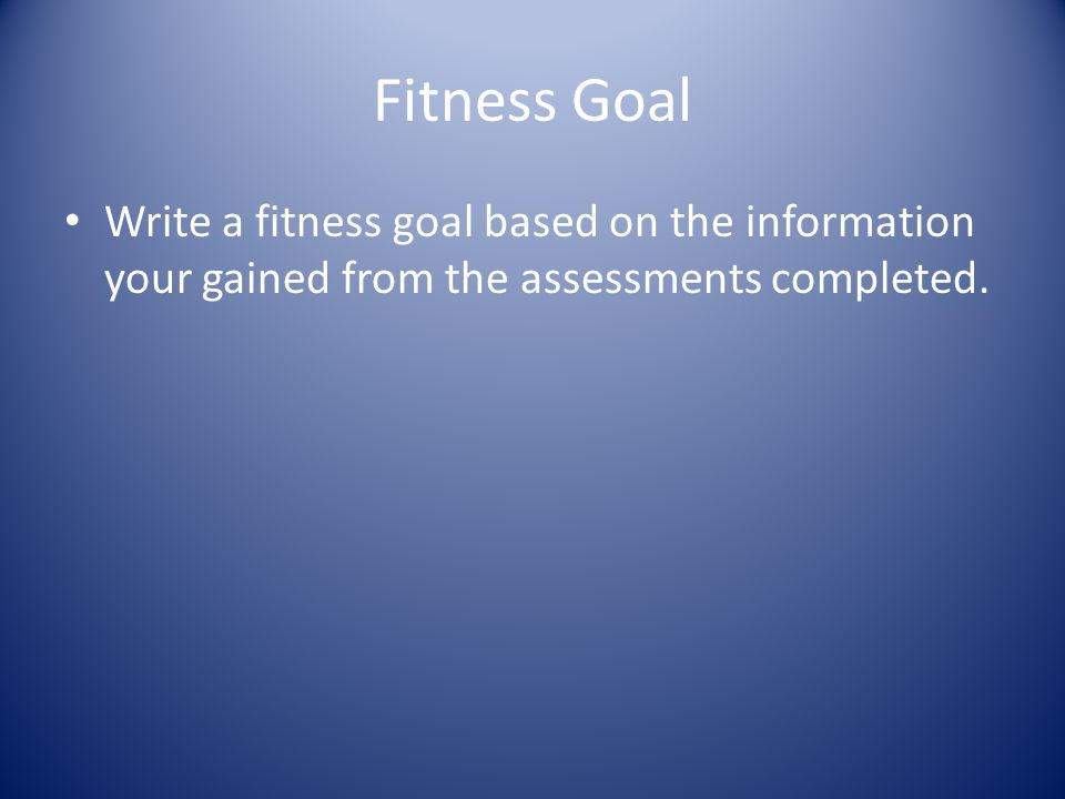 Fitness Goal Write a fitness goal based on the information your gained from the assessments completed.