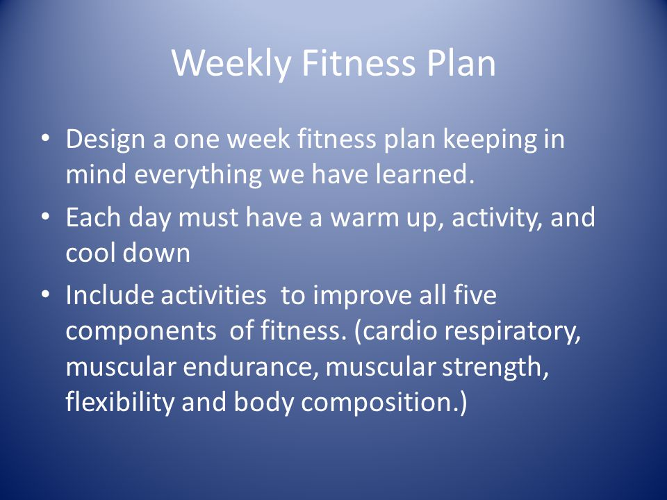 Weekly Fitness Plan Design a one week fitness plan keeping in mind everything we have learned. Each day must have a warm up, activity, and cool down.