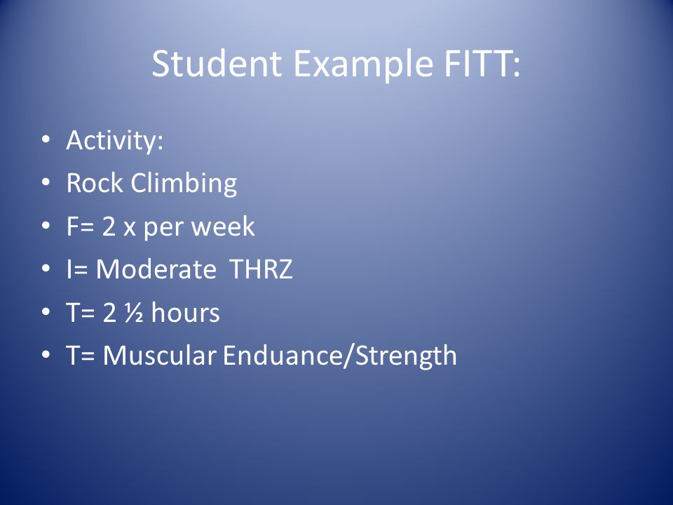 Student Example FITT: Activity: Rock Climbing F= 2 x per week