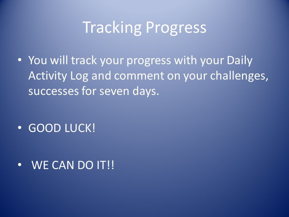 Tracking Progress You will track your progress with your Daily Activity Log and comment on your challenges, successes for seven days.