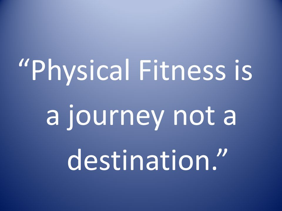 Physical Fitness is a journey not a destination.