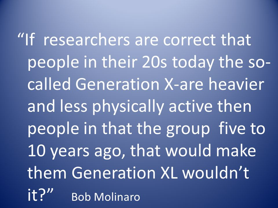 If researchers are correct that people in their 20s today the so-called Generation X-are heavier and less physically active then people in that the group five to 10 years ago, that would make them Generation XL wouldn't it Bob Molinaro