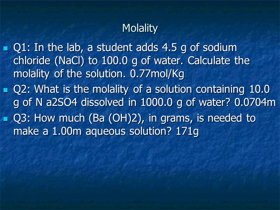 Molality Q1: In the lab, a student adds 4.5 g of sodium chloride (NaCl) to 100.0 g of water. Calculate the molality of the solution. 0.77mol/Kg.