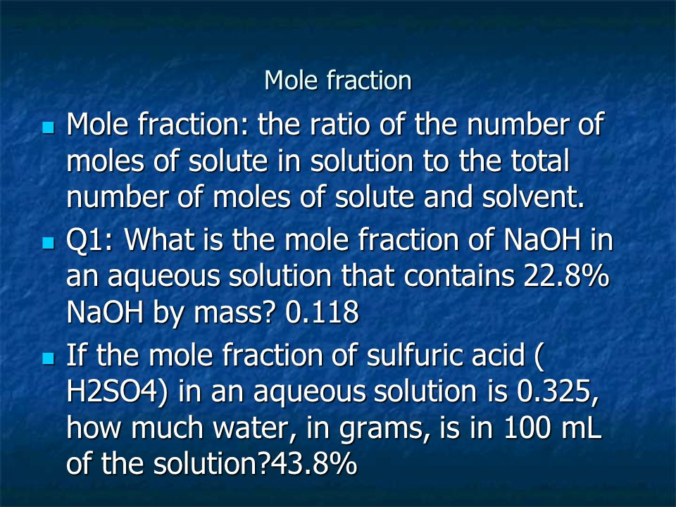Mole fraction Mole fraction: the ratio of the number of moles of solute in solution to the total number of moles of solute and solvent.