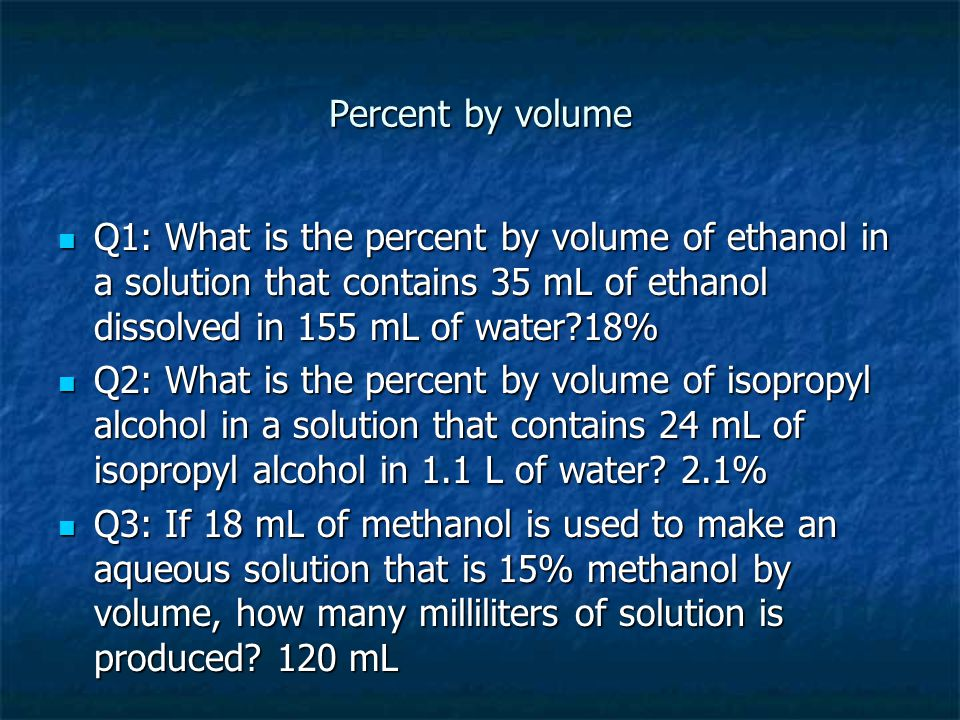 Percent by volume Q1: What is the percent by volume of ethanol in a solution that contains 35 mL of ethanol dissolved in 155 mL of water 18%