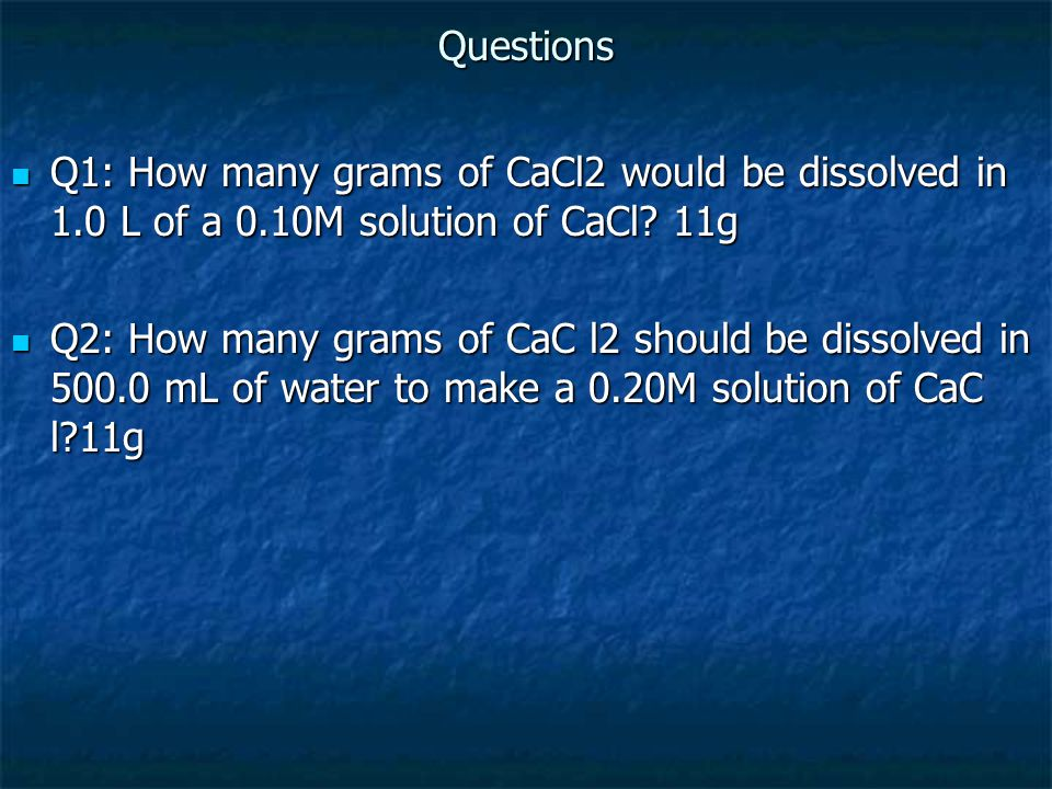 Questions Q1: How many grams of CaCl2 would be dissolved in 1.0 L of a 0.10M solution of CaCl 11g.