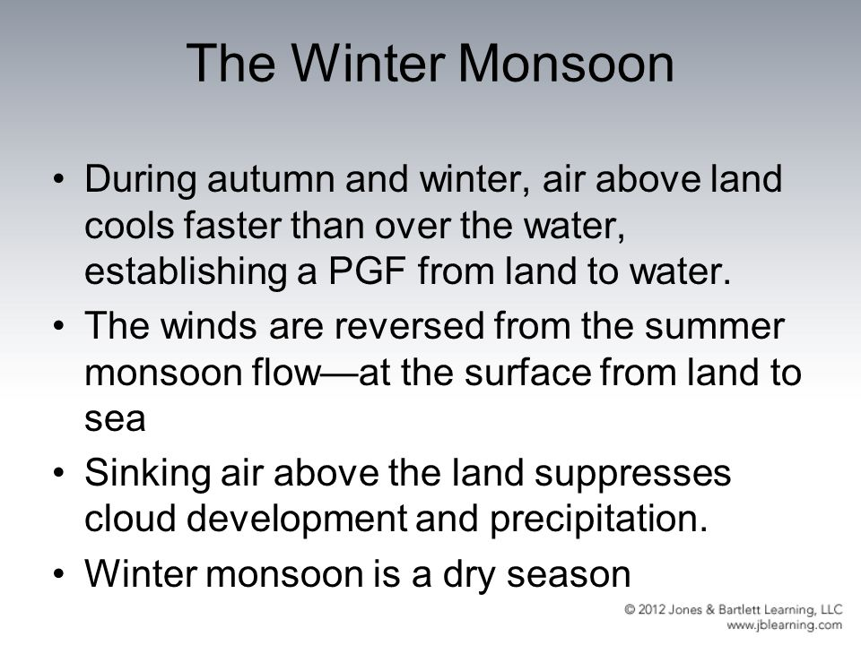The Winter Monsoon During autumn and winter, air above land cools faster than over the water, establishing a PGF from land to water.
