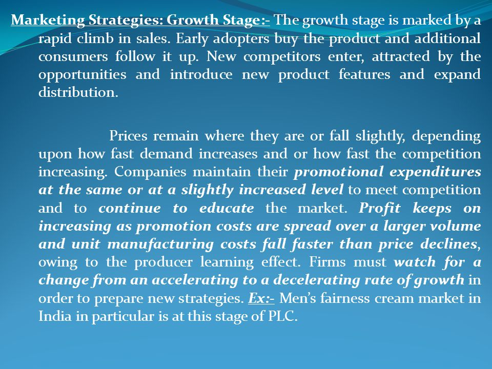 Marketing Strategies: Growth Stage:- The growth stage is marked by a rapid climb in sales. Early adopters buy the product and additional consumers follow it up. New competitors enter, attracted by the opportunities and introduce new product features and expand distribution.