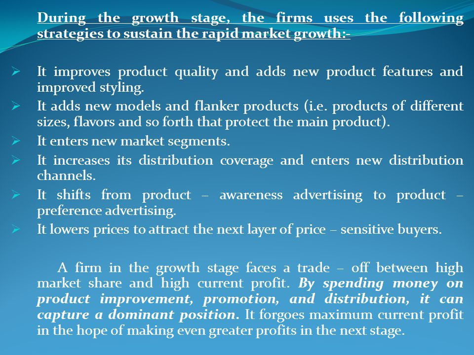 During the growth stage, the firms uses the following strategies to sustain the rapid market growth:-