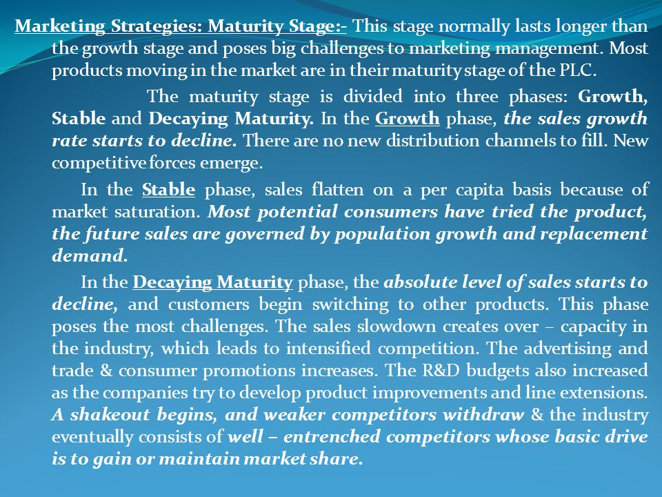 Marketing Strategies: Maturity Stage:- This stage normally lasts longer than the growth stage and poses big challenges to marketing management. Most products moving in the market are in their maturity stage of the PLC.