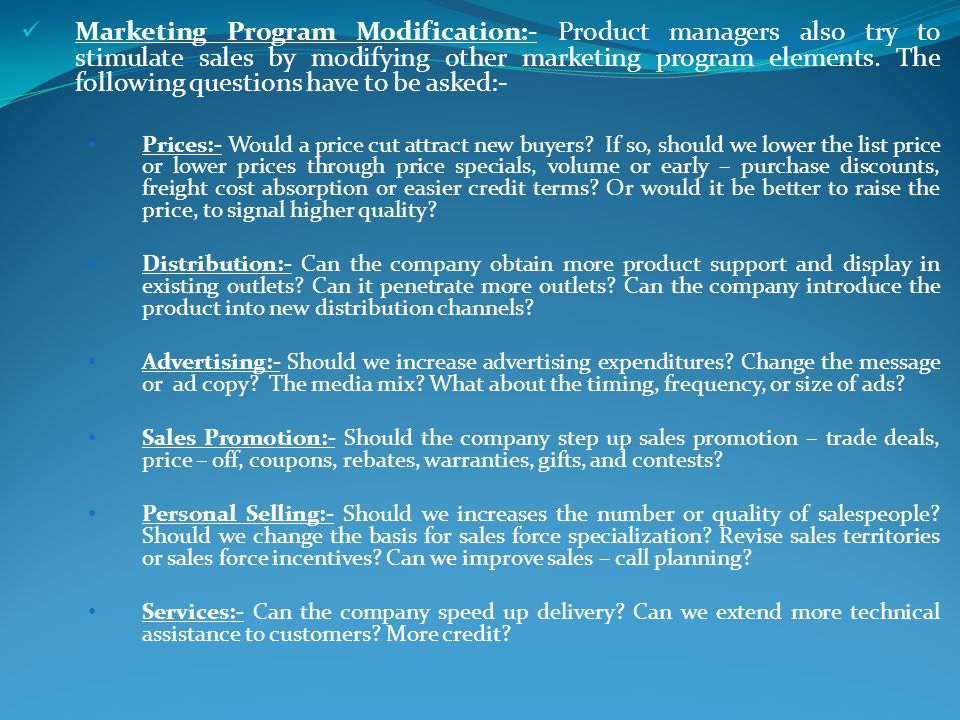 Marketing Program Modification:- Product managers also try to stimulate sales by modifying other marketing program elements. The following questions have to be asked:-