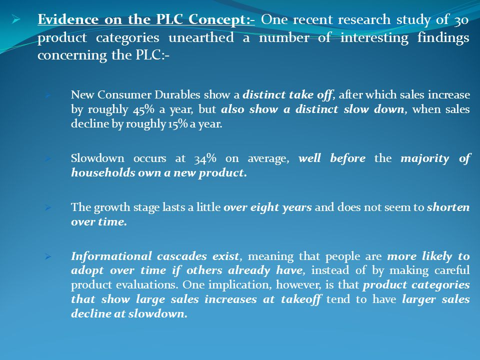 Evidence on the PLC Concept:- One recent research study of 30 product categories unearthed a number of interesting findings concerning the PLC:-