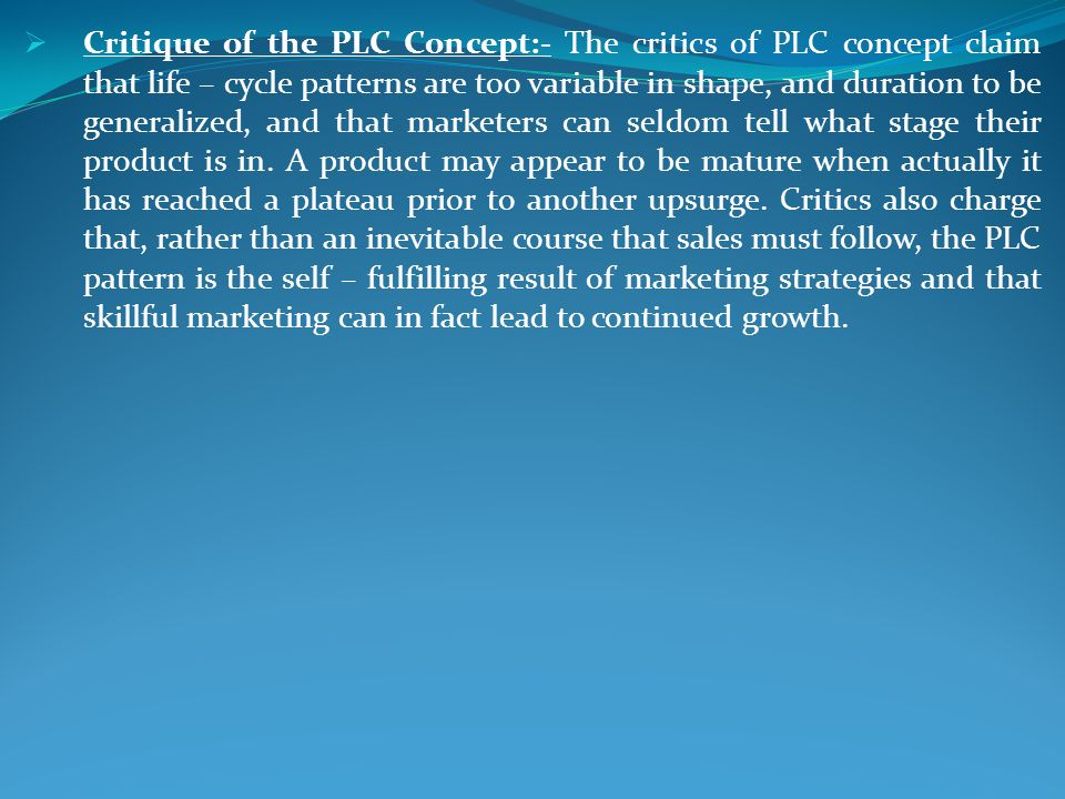 Critique of the PLC Concept:- The critics of PLC concept claim that life – cycle patterns are too variable in shape, and duration to be generalized, and that marketers can seldom tell what stage their product is in.