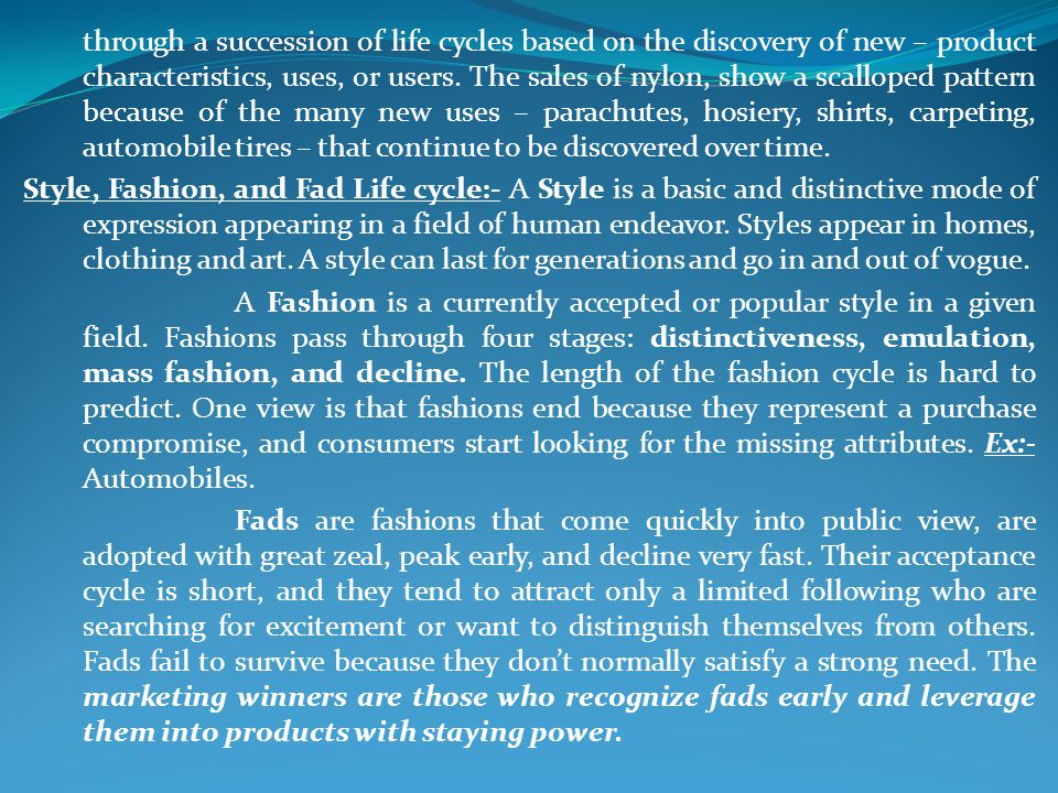 through a succession of life cycles based on the discovery of new – product characteristics, uses, or users. The sales of nylon, show a scalloped pattern because of the many new uses – parachutes, hosiery, shirts, carpeting, automobile tires – that continue to be discovered over time.