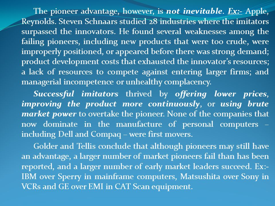 The pioneer advantage, however, is not inevitable. Ex:- Apple, Reynolds. Steven Schnaars studied 28 industries where the imitators surpassed the innovators. He found several weaknesses among the failing pioneers, including new products that were too crude, were improperly positioned, or appeared before there was strong demand; product development costs that exhausted the innovator's resources; a lack of resources to compete against entering larger firms; and managerial incompetence or unhealthy complacency.