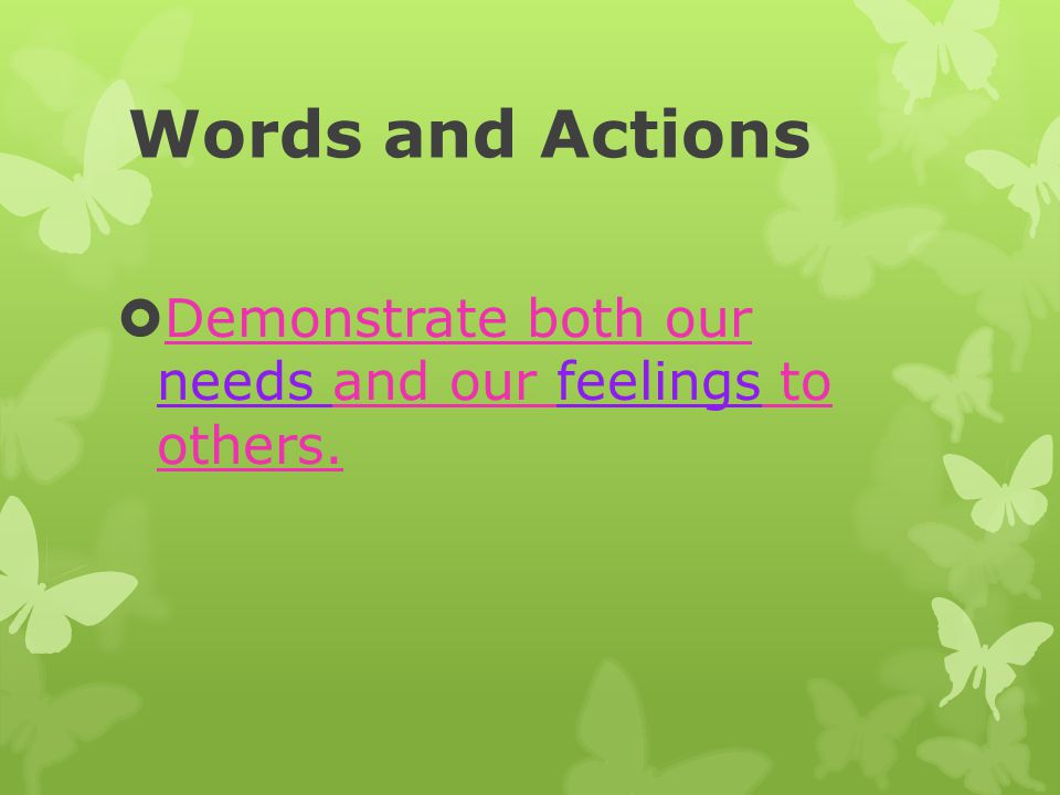 Words and Actions Demonstrate both our needs and our feelings to others.