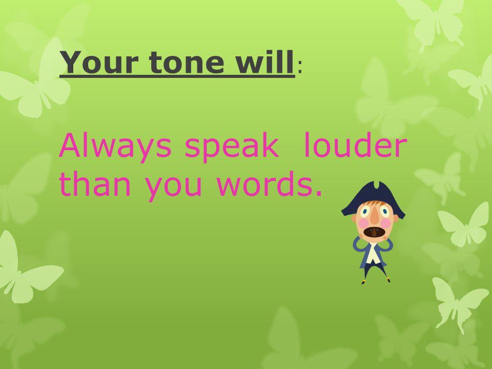 Always speak louder than you words.