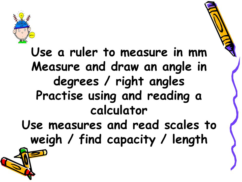 Use measures and read scales to weigh / find capacity / length