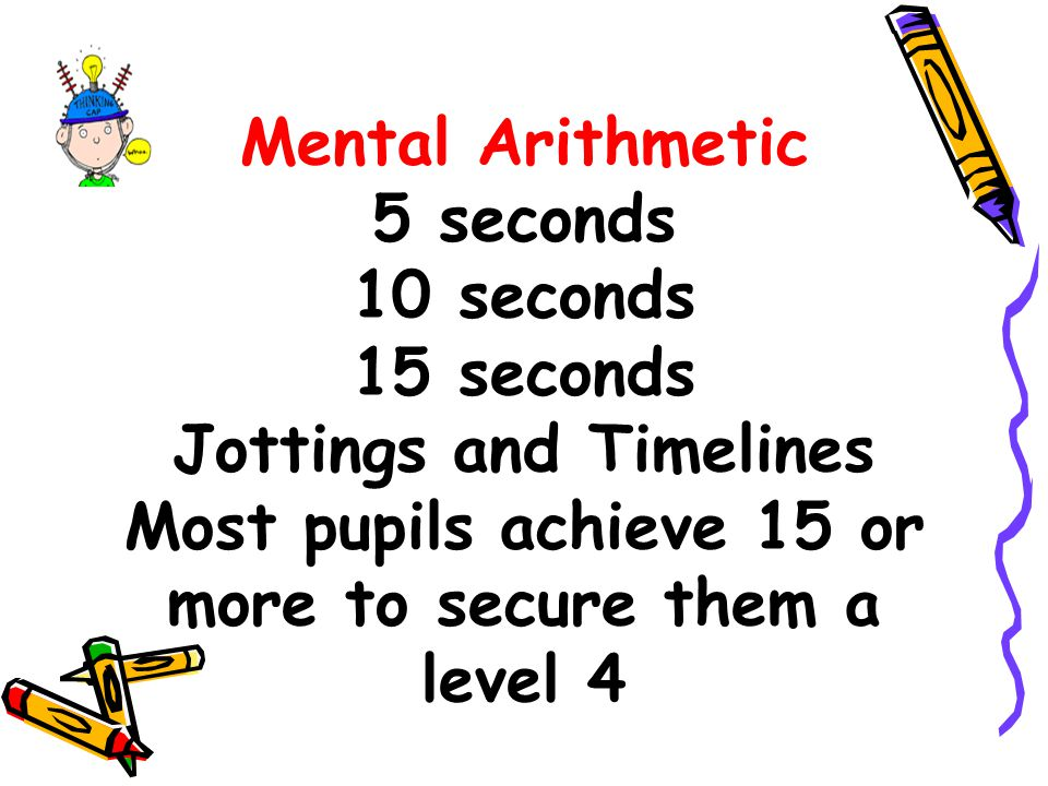 Mental Arithmetic 5 seconds 10 seconds 15 seconds Jottings and Timelines Most pupils achieve 15 or more to secure them a level 4