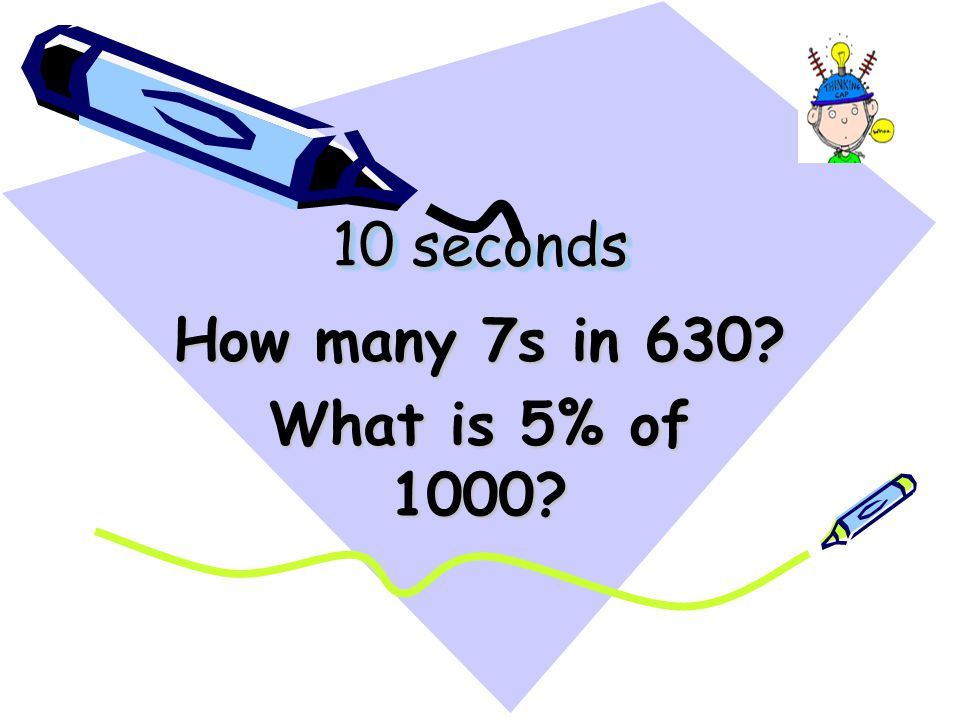 10 seconds How many 7s in 630 What is 5% of 1000