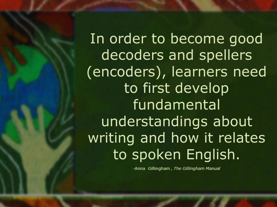 In order to become good decoders and spellers (encoders), learners need to first develop fundamental understandings about writing and how it relates to spoken English.