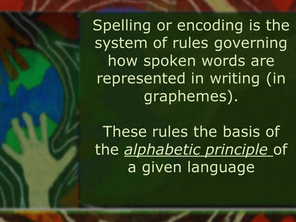 Spelling or encoding is the system of rules governing how spoken words are represented in writing (in graphemes).