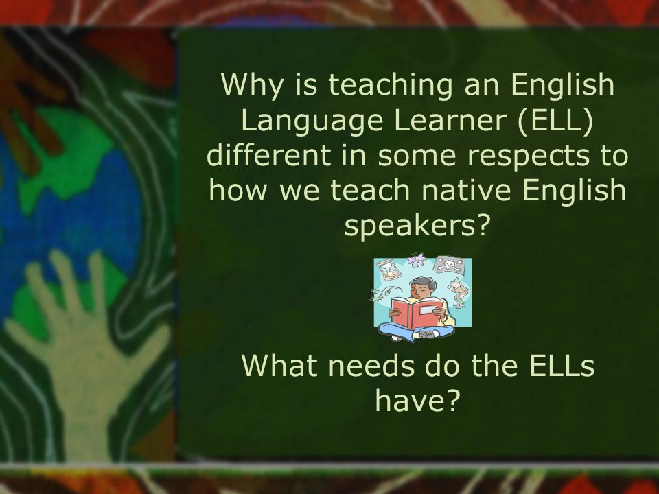 Why is teaching an English Language Learner (ELL) different in some respects to how we teach native English speakers.