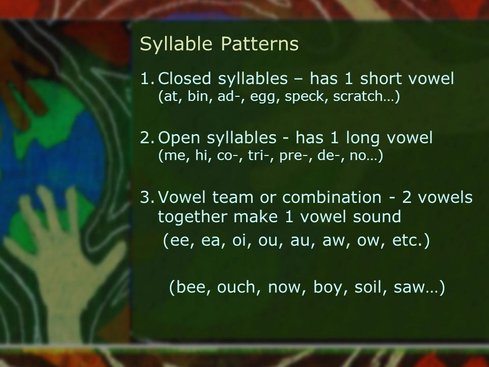 Syllable Patterns Closed syllables – has 1 short vowel (at, bin, ad-, egg, speck, scratch…)