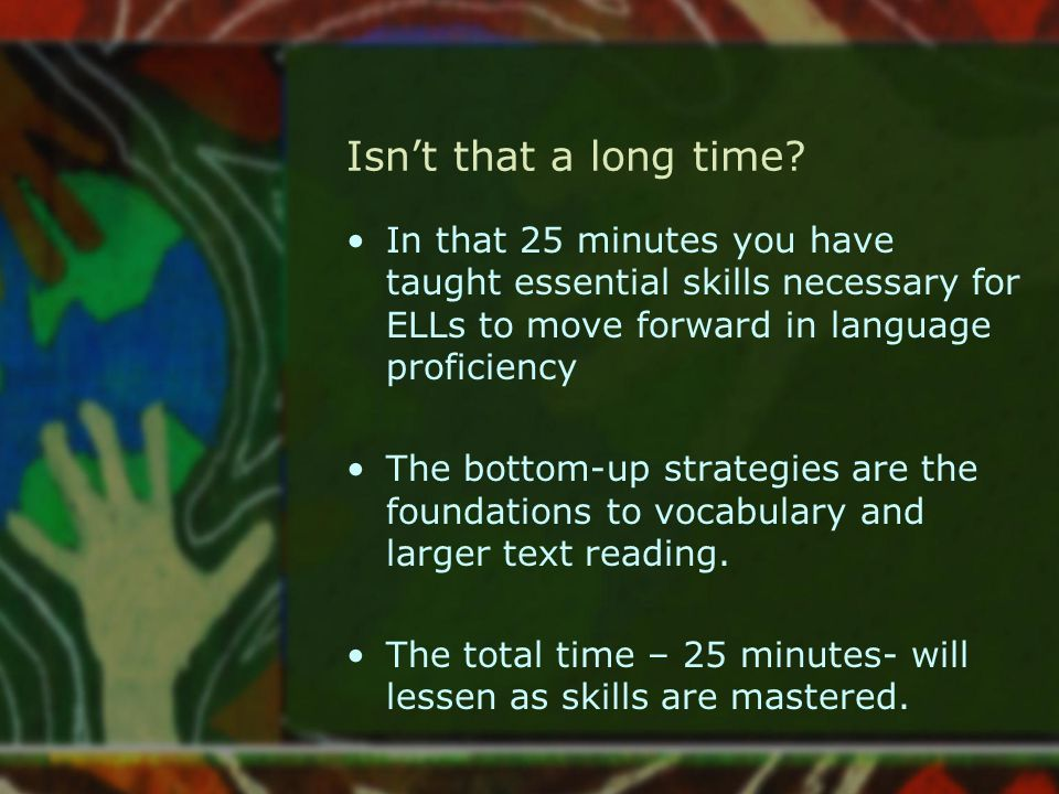 Isn't that a long time In that 25 minutes you have taught essential skills necessary for ELLs to move forward in language proficiency.