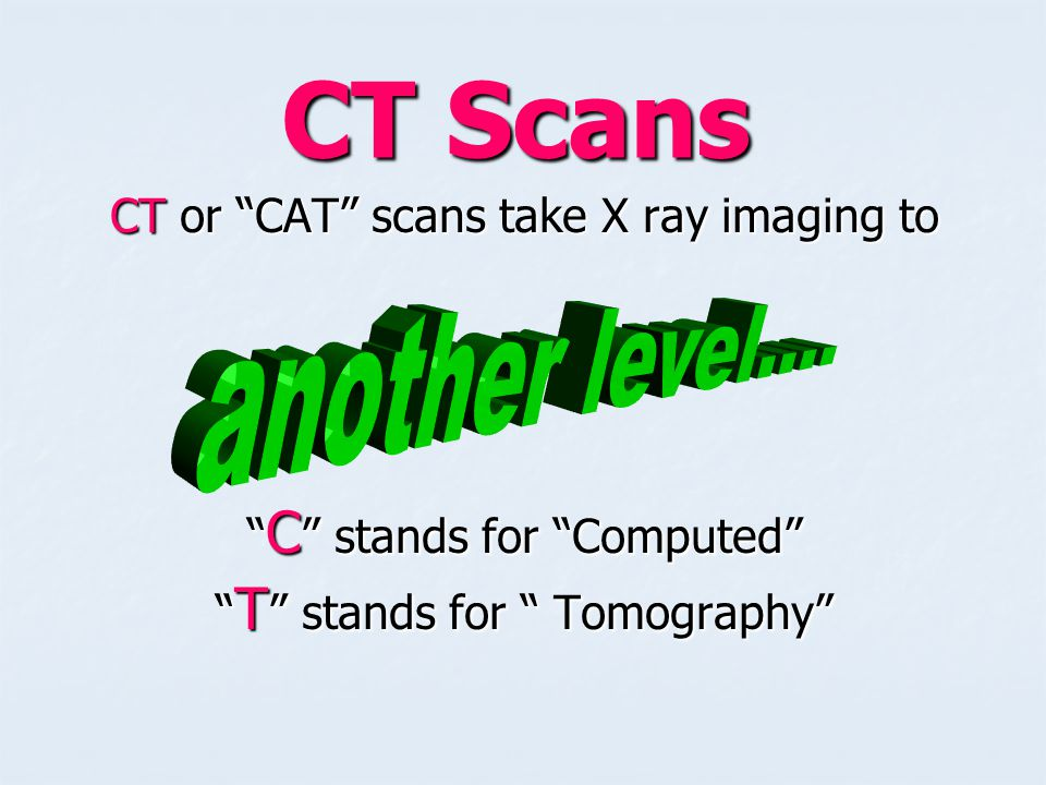 CT Scans another level…. CT or CAT scans take X ray imaging to