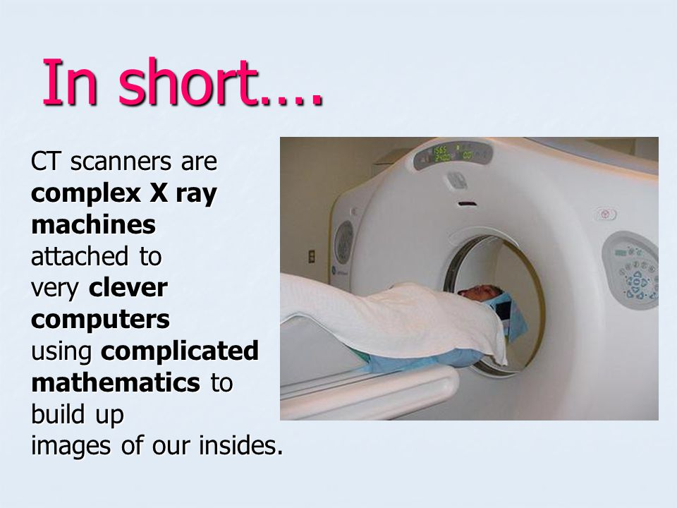 In short…. CT scanners are complex X ray machines attached to