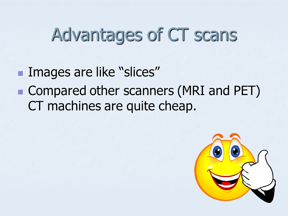 Advantages of CT scans Images are like slices
