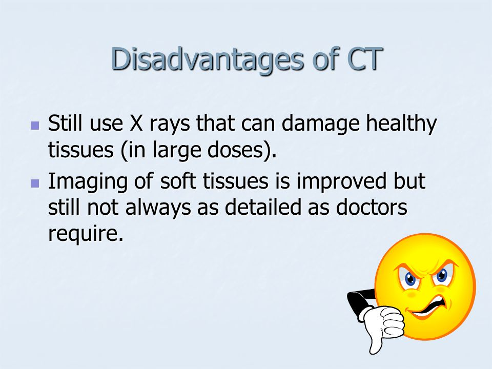 Disadvantages of CT Still use X rays that can damage healthy tissues (in large doses).