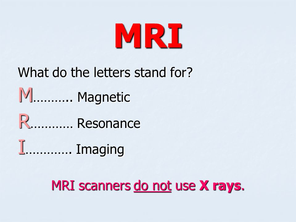 MRI scanners do not use X rays.