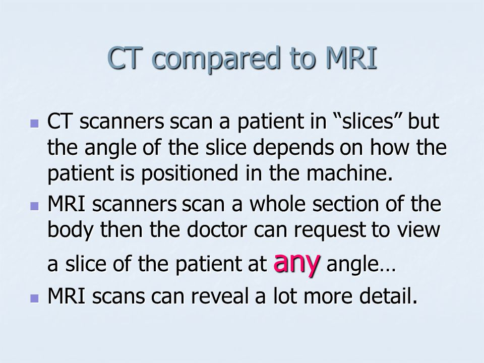 CT compared to MRI CT scanners scan a patient in slices but the angle of the slice depends on how the patient is positioned in the machine.