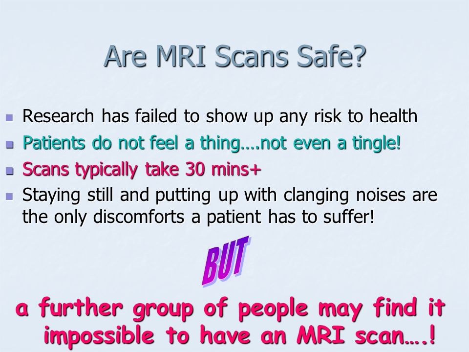 Are MRI Scans Safe Research has failed to show up any risk to health. Patients do not feel a thing….not even a tingle!