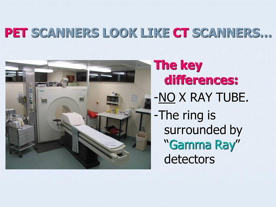 PET SCANNERS LOOK LIKE CT SCANNERS…