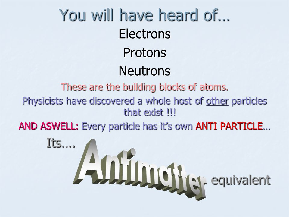 You will have heard of… Antimatter Electrons Protons Neutrons