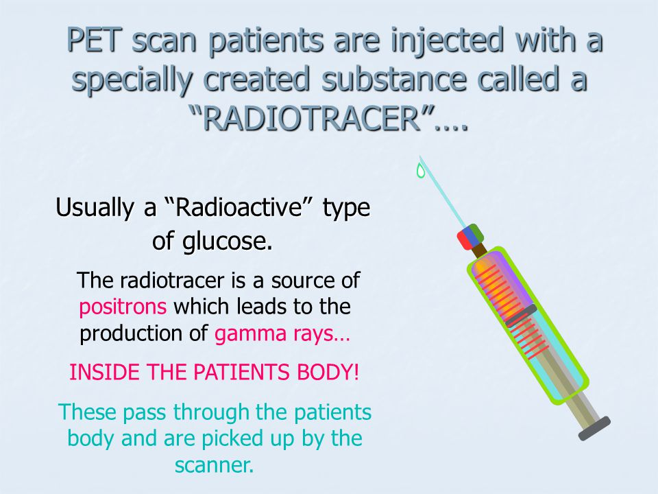 PET scan patients are injected with a specially created substance called a RADIOTRACER ….