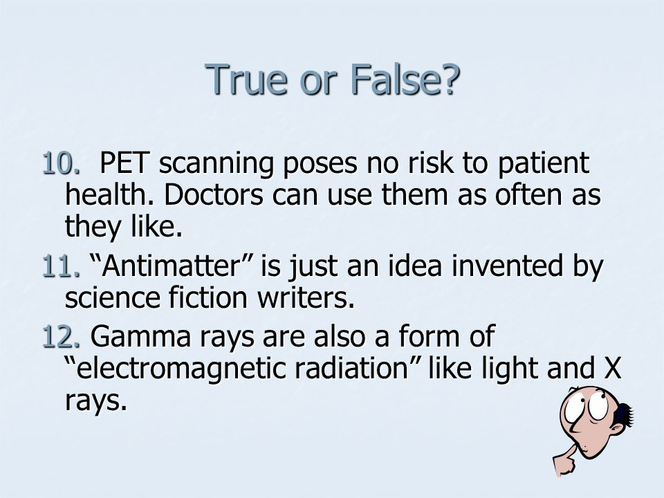 True or False 10. PET scanning poses no risk to patient health. Doctors can use them as often as they like.